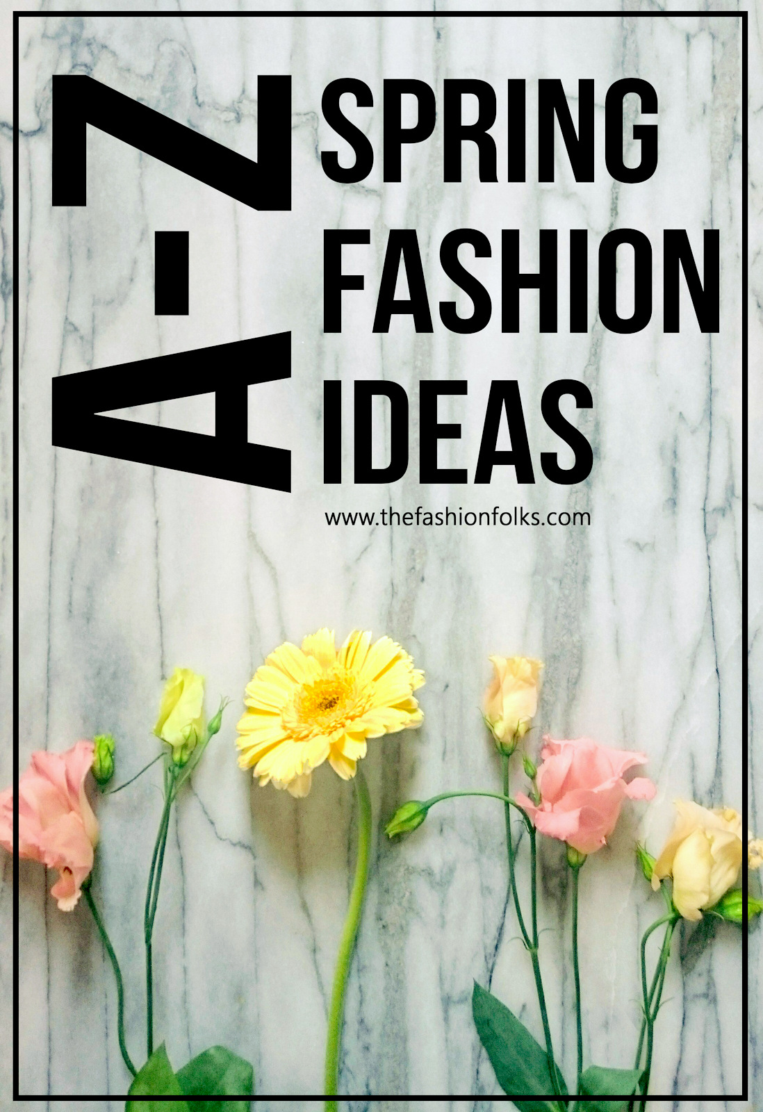 Spring Fashion A-Z Ideas 2017 + Spring Trends 2017 | The Fashion Folks