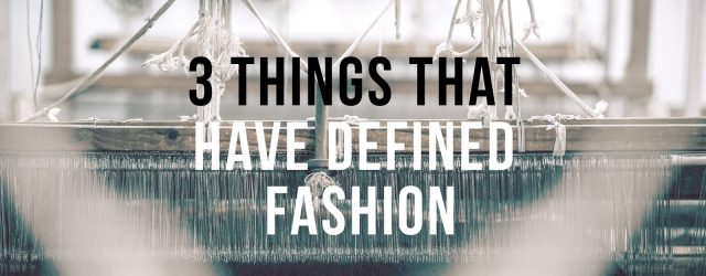 3 Things That Have Defined Fashion
