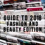 A Guide To 2018: Fashion And Beauty Edition
