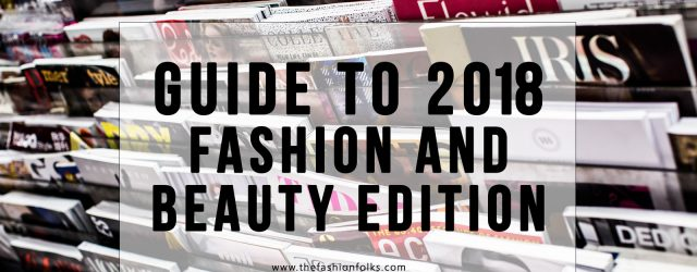 Guide To 2018 - Fashion and Beauty Edition