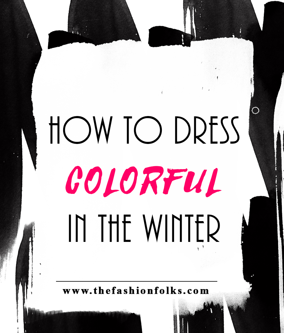 How To Dress Colorful In The Winter | The Fashion Folks