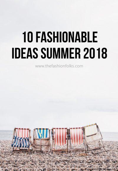 10 Fashionable Ideas Summer 2018